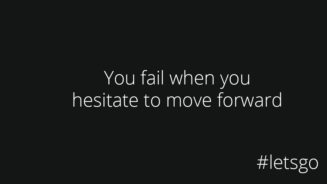 Fail to move forward if you dare